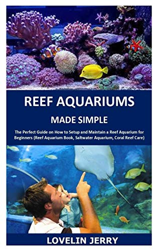 REEF AQUARIUMS MADE SIMPLE: The Perfect Guide on How to Setup and Maintain a Reef Aquarium for Beginners (Reef Aquarium Book, Saltwater Aquarium, Coral Reef Care)