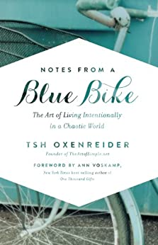 Notes from a Blue Bike: The Art of Living Intentionally in a Chaotic World by [Tsh Oxenreider, Ann Voskamp]