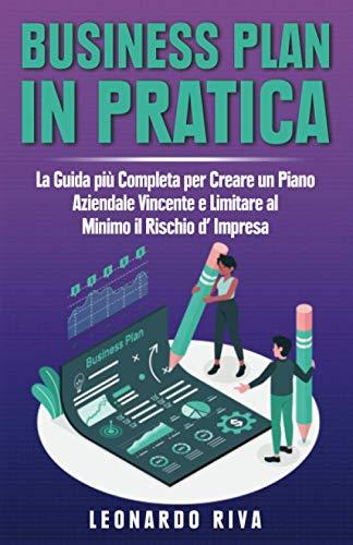 Business Plan in Pratica: La Guida più Completa per Creare un Piano Aziendale Vincente e Limitare al Minimo il Rischio d' Impresa.