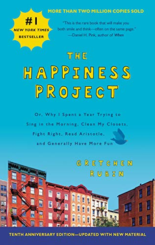 The Happiness Project Tenth Anniversary Edition: Or, Why I Spent a Year Trying to Sing in the Morning, Clean My Closets, Fight Right, Read Aristotle, and Generally Have More Fun