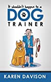 It Shouldn't Happen to a Dog Trainer: Volume 1 (Fun Reads for Dog Lovers)