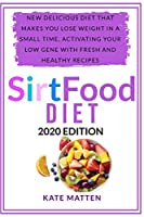 SirtFood Diet: New Delicious Diet That Makes you Lose Weight in a Small Time, Activating your Low Gene With Fresh and Healthy Recipes