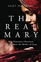 The Real Mary: Why Protestant Christians Can Embrace the Mother of Jesus