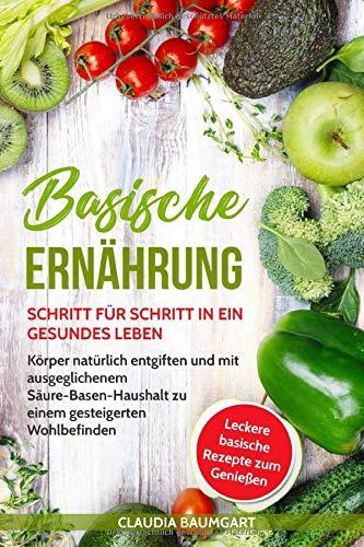 Basische Ernährung: Schritt für Schritt in ein gesundes Leben. Körper natürlich entgiften und mit ausgeglichenem Säure-Basen-Haushalt zu einem gesteigerten Wohlbefinden| Basische Rezepte zum Entsäuern