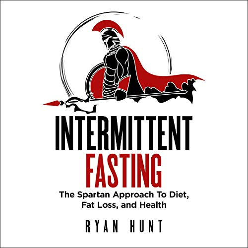 Intermittent Fasting: The Spartan Approach to Diet, Fat Loss, and Health Audiobook By Ryan Hunt cover art