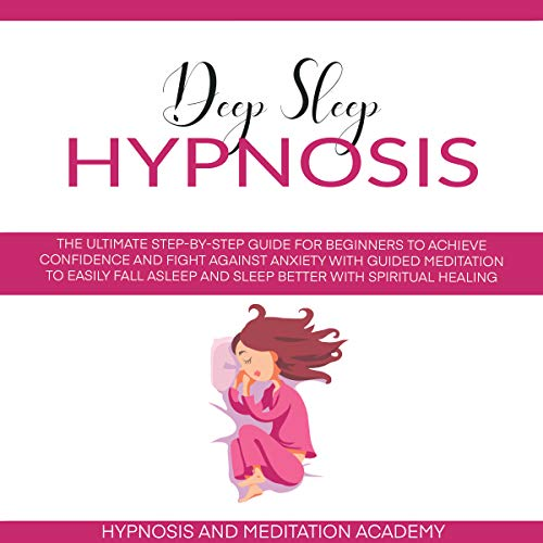 Deep Sleep Hypnosis : The Ultimate Step-by-Step Guide for Beginners to Achieve Confidence and Fight Against Anxiety with Guided Meditation to Easily Fall ... with Spiritual Healing (English Edition)
