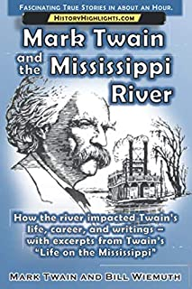 Mark Twain and the Mississippi River: How the river impacted Twain's life, career, and writings – with excerpts from Twain...