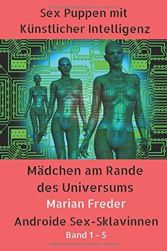 Sex Puppen mit Künstlicher Intelligenz - Sammelband 1-5: Mädchen am Rande des Universums - Androide Sex-Sklavinnen