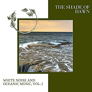The Shade of Dawn - White Noise and Oceanic Music, Vol. 3