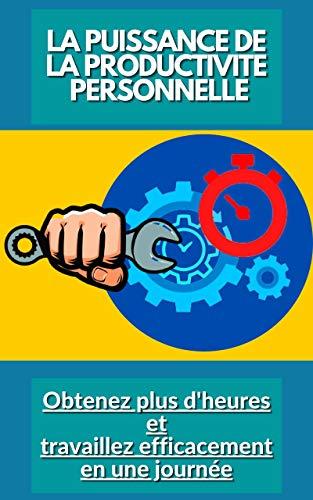 Couverture du livre LA PUISSANCE DE LA PRODUCTIVITE PERSONNELLE: Obtenez plus d'heures et travaillez efficacement en une journée