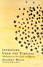 Intruding upon the Timeless: Meditations on Art, Faith, and Mystery