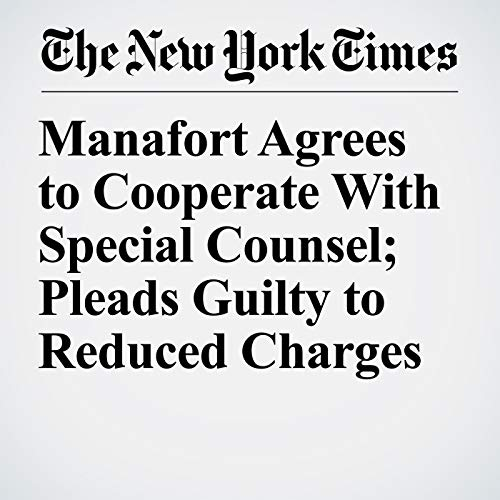Manafort Agrees to Cooperate With Special Counsel; Pleads Guilty to Reduced Charges copertina