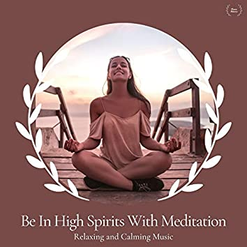 Be In High Spirits With Meditation - Relaxing And Calming Music