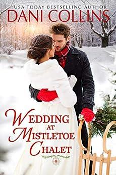 Wedding at Mistletoe Chalet: A heartwarming small town Christmas romance by [Dani Collins]