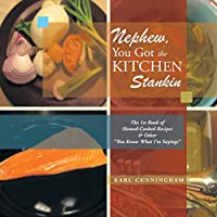 Nephew, You Got the Kitchen Stankin: The 1st Book of Homed-cooked Recipes & Other You Know What I'm Sayings