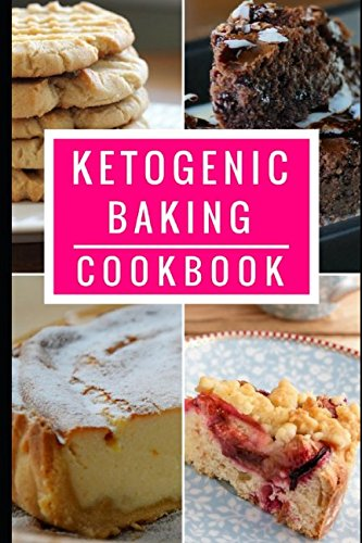 Ketogenic Baking Cookbook: Delicious Ketogenic Bread And Baking Recipes For Helping You Lose Weight! (Ketogenic Dessert Recipes)