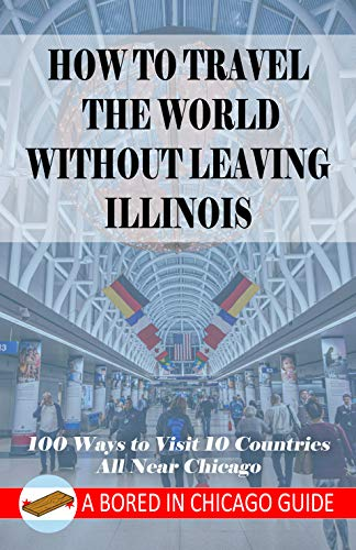 How to Travel the World Without Leaving Illinois: 100 Ways to Visit 10 Countries, All Near Chicago (English Edition)