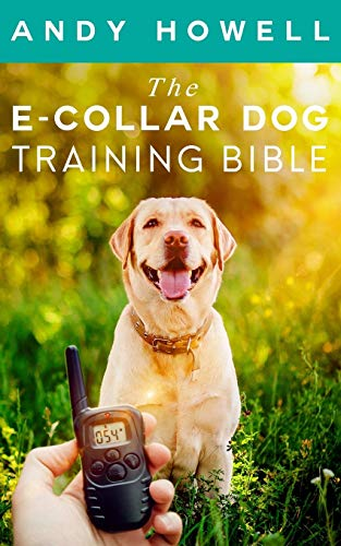 The E-Collar Dog Training Bible: The All-Inclusive Guide, Including Specific E Collar Training For Golden Retrievers, German Shepherds, Labrador Retrievers, And Beagles