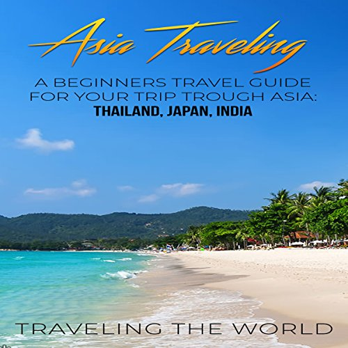 Asia Traveling: A Beginners Travel Guide for Your Trip Trough Asia cover art