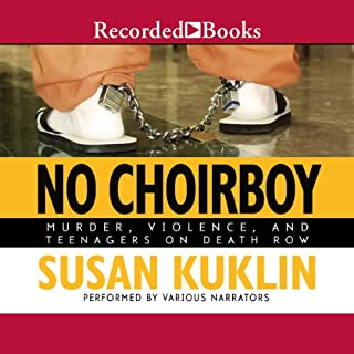 No Choirboy     Murder, Violence, and Teenagers on Death Row              Written by:                                                                                                                                 Susan Kuklin                               Narrated by:                                                                                                                                 Suzanne Toren,                                                                                        Nyambi Nyambi,                                                                                        Steve Boyer,                   and others                 Length: 5 hrs and 23 mins     Not rated yet     Overall 0.0