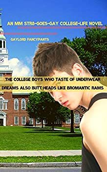 The College Boys Who Taste of Underwear Dreams Also Butt Heads Like Bromantic Rams  An MM Str8-Goes-Gay College-Life Novel  In College Jocks Grunt Greatly .. Express Their Overweening Manhood Book 1