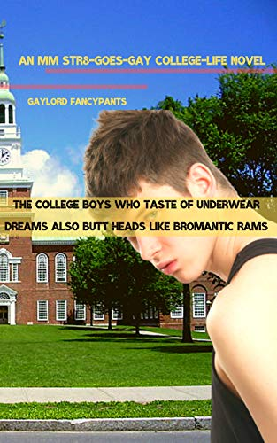 The College Boys Who Taste of Underwear Dreams Also Butt Heads Like Bromantic Rams: An MM Str8-Goes-Gay College-Life Novel (In College, Jocks Grunt Greatly ... Manhood Book 1) (English Edition)