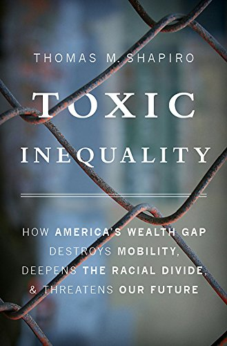 Toxic Inequality: How America's Wealth Gap Destroys Mobility, Deepens the Racial Divide, and Threatens Our Future