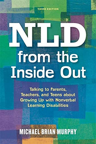 Nld From The Inside Out Talking To Parents Teachers And Teens About Growing Up With Nonverbal Learning Disabilities Third Edition