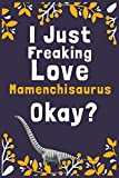 """I Just Freaking Love Mamenchisaurus Okay?: (Diary, Notebook) (Journals) or Personal Use for Men, Women and Kids Cute Gift For Mamenchisaurus Lovers. 6"""" x 9"""" (15.24 x 22.86 cm) - 120 Pages"""