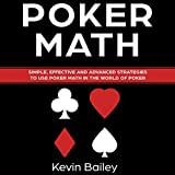Poker Math: Simple, Effective and Advanced Strategies to Use Poker Math in the World of Poker