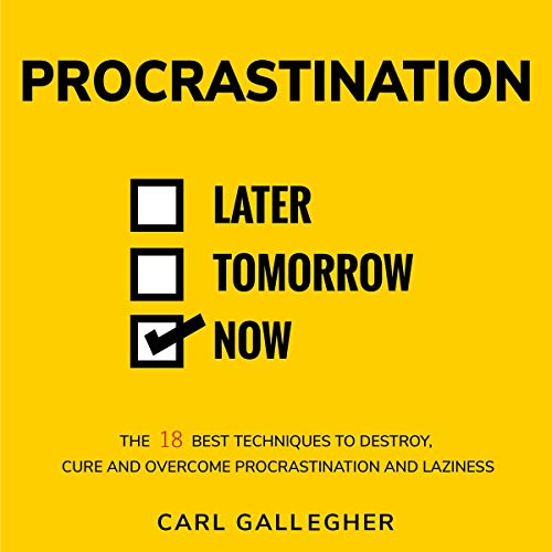 Procrastination: The 18 Best Techniques to Destroy, Cure, and Overcome Procrastination and Laziness. Audiobook By Carl Gallegher cover art