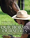 Our Horses, Ourselves: Discovering the Common Body: Meditations and Strategies for Deeper Understanding and Enhanced Communication