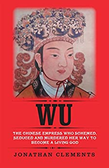 Wu: The Chinese Empress who schemed, seduced and murdered her way to become a living God by [Jonathan Clements]