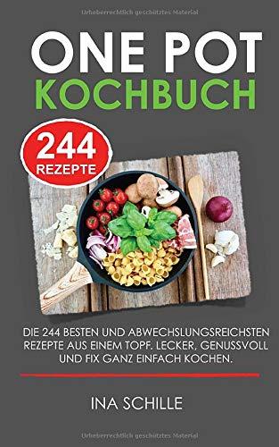 ONE POT KOCHBUCH - DIE 244 besten und abwechslungsreichsten Rezepte aus einem Topf. LECKER, GENUSSVOLL UND FIX GANZ EINFACH KOCHEN.: 244 Rezepte in einem Topf - deftige und süße Gerichte und Getränke