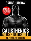 Calisthenics Workout Bible: The #1 Guide for Beginners - Over 75+ Bodyweight Exercises (Photos...