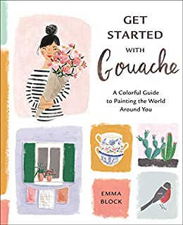 Get Started with Gouache: A Colorful Guide to Painting the World Around You by [Emma Block]