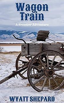 Wagon Train (Frontier Adventures Book 1) by [Wyatt Shepard]