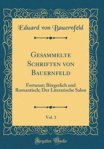 Gesammelte Schriften von Bauernfeld, Vol. 3: Fortunat; Bürgerlich und Romantisch; Der Literarische Salon (Classic Reprint)