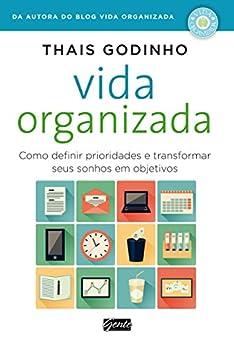 Vida organizada: Como definir prioridades e transformar seus sonhos em objetivos por [Thais Godinho]