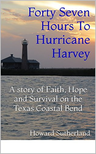Forty Seven Hours To Hurricane Harvey: A story of Faith, Hope and Survival on the Texas Coastal Bend (Paul Stevenson Series Book 1)