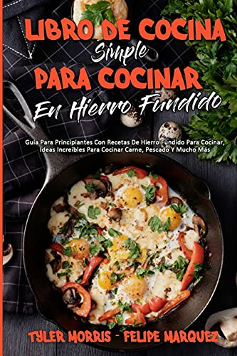 Libro De Cocina Simple Para Cocinar En Hierro Fundido: Guía Para Principiantes Con Recetas De Hierro Fundido Para Cocinar, Ideas Increíbles Para ... (Simply Cast Iron Cookbook) (Spanish Version)