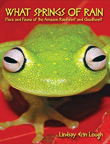 What Springs of Rain: Flora and Fauna of the Amazon Rainforest and Cloudforest