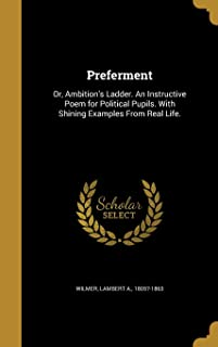 Preferment: Or, Ambition's Ladder. an Instructive Poem for Political Pupils. with Shining Examples from Real Life.