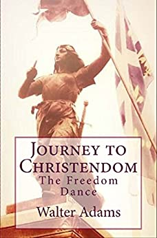 Journey to Christendom: The Freedom Dance by [Walter Adams]