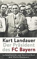 Kurt Landauer - Der Praesident des FC Bayern: Lebensbericht und Briefwechsel mit Maria Baumann