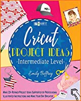 Cricut Project Ideas [Intermediate Level]: Make 20+ Refined Project Ideas Supported by Professional Illustrated Instructions and Make Your Day Brighter (The Diy-Namic)