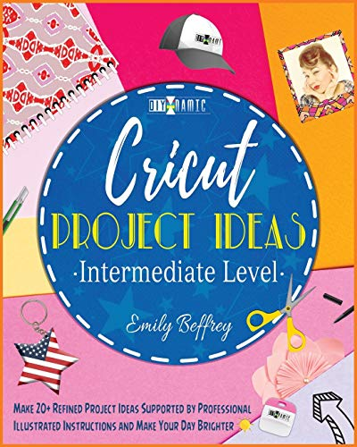 Cricut Project Ideas [Intermediate Level]: Make 20+ Refined Project Ideas Supported by Professional Illustrated Instructions and Make Your Day Brighter (4) (The Diy-Namic)