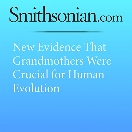 New Evidence That Grandmothers Were Crucial for Human Evolution audiobook cover art