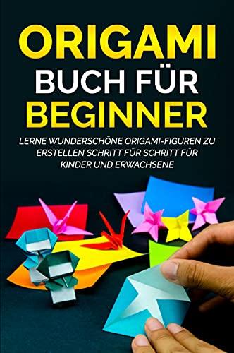 Origami Buch für Beginner: Lerne wunderschöne Origami-Figuren zu erstellen Schritt für Schritt für Kinder und Erwachsene (German Edition)