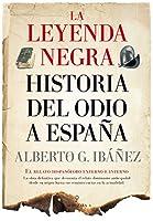 La leyenda negra : historia del odio a España: el relato hispanófobo externo e interno